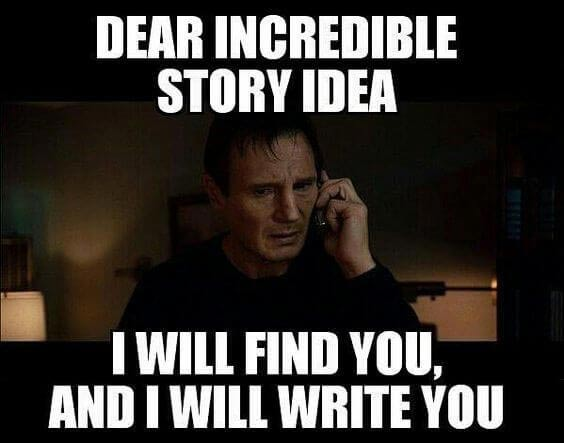"Writer's Block Meme: Liam Neeson in Taken, saying, ""Dear incredible story idea. I will find you, and I will write you."""